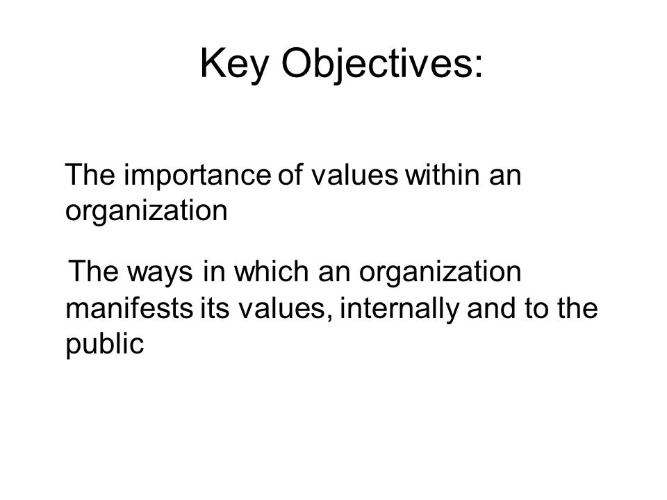 The importance of values within an organization The ways in which an organization manifests its values, internally and to the public Key Objectives: