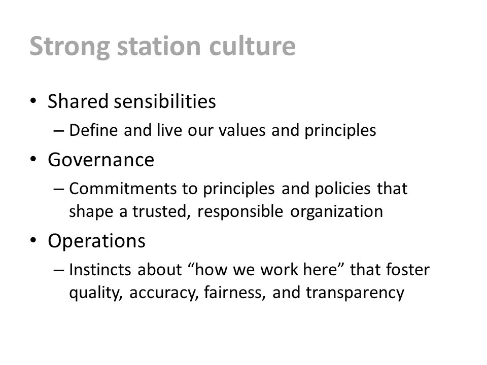 Strong station culture Shared sensibilities – Define and live our values and principles Governance – Commitments to principles and policies that shape