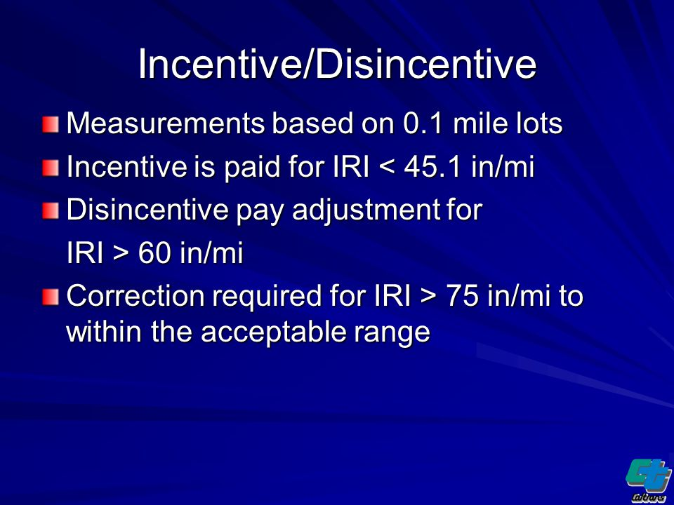 Incentive/Disincentive Measurements based on 0.1 mile lots Incentive is paid for IRI < 45.1 in/mi Disincentive pay adjustment for IRI > 60 in/mi Correction required for IRI > 75 in/mi to within the acceptable range