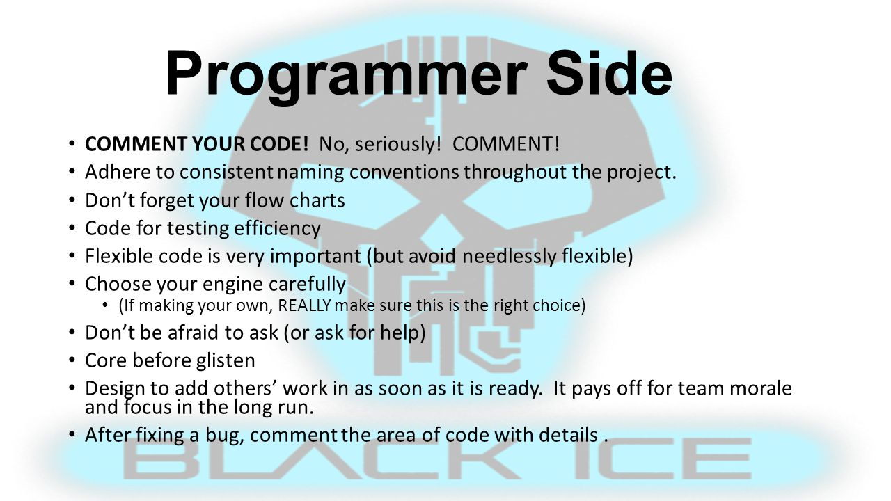 Programmer Side COMMENT YOUR CODE! No, seriously! COMMENT! Adhere to consistent naming conventions throughout the project. Don't forget your flow char