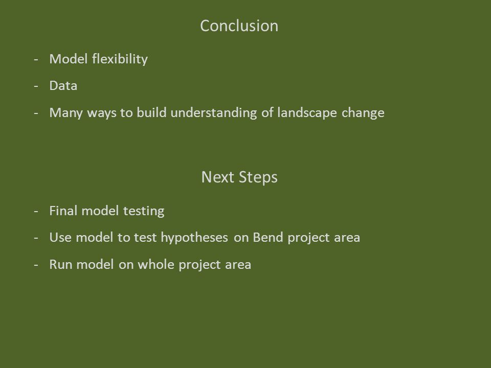 Next Steps -Final model testing -Use model to test hypotheses on Bend project area -Run model on whole project area Conclusion -Model flexibility -Data -Many ways to build understanding of landscape change