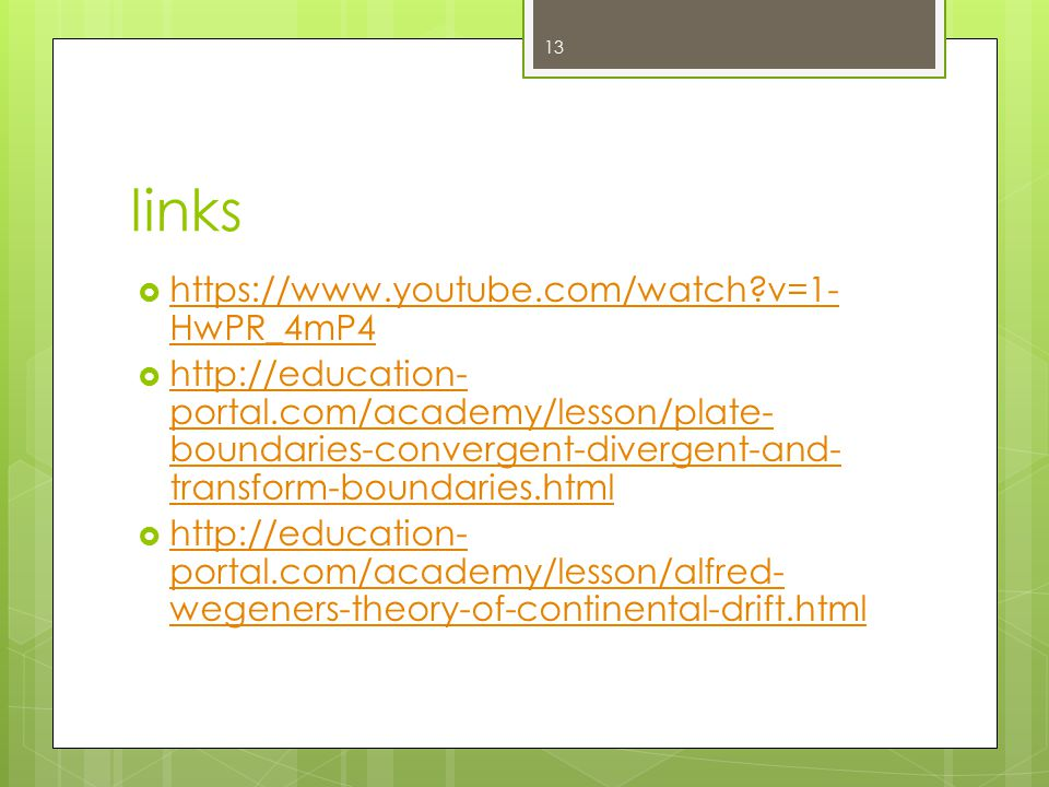 links  https://www.youtube.com/watch v=1- HwPR_4mP4 https://www.youtube.com/watch v=1- HwPR_4mP4  http://education- portal.com/academy/lesson/plate- boundaries-convergent-divergent-and- transform-boundaries.html http://education- portal.com/academy/lesson/plate- boundaries-convergent-divergent-and- transform-boundaries.html  http://education- portal.com/academy/lesson/alfred- wegeners-theory-of-continental-drift.html http://education- portal.com/academy/lesson/alfred- wegeners-theory-of-continental-drift.html 13