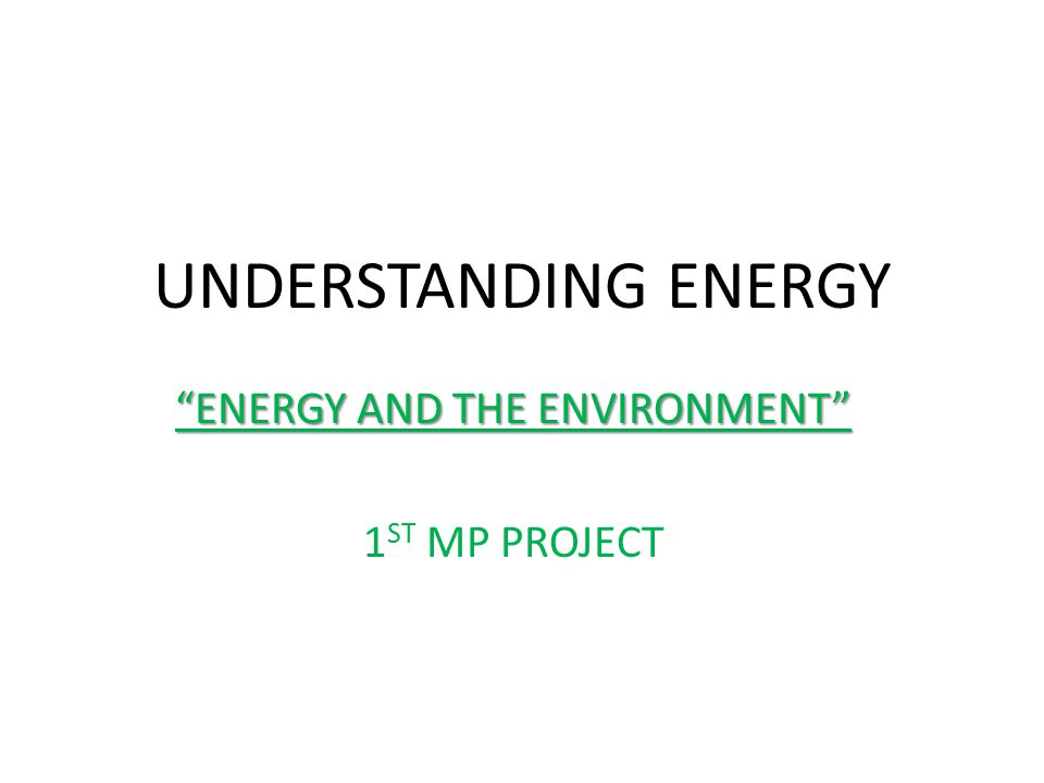 UNDERSTANDING ENERGY ENERGY AND THE ENVIRONMENT 1 ST MP PROJECT