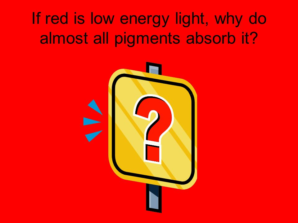 If red is low energy light, why do almost all pigments absorb it?