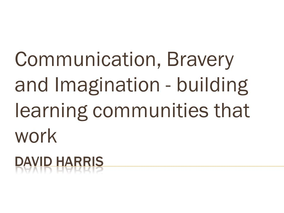 Communication, Bravery and Imagination - building learning communities that work