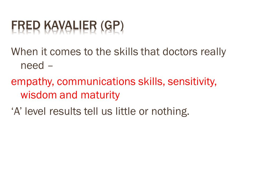 When it comes to the skills that doctors really need – empathy, communications skills, sensitivity, wisdom and maturity 'A' level results tell us little or nothing.