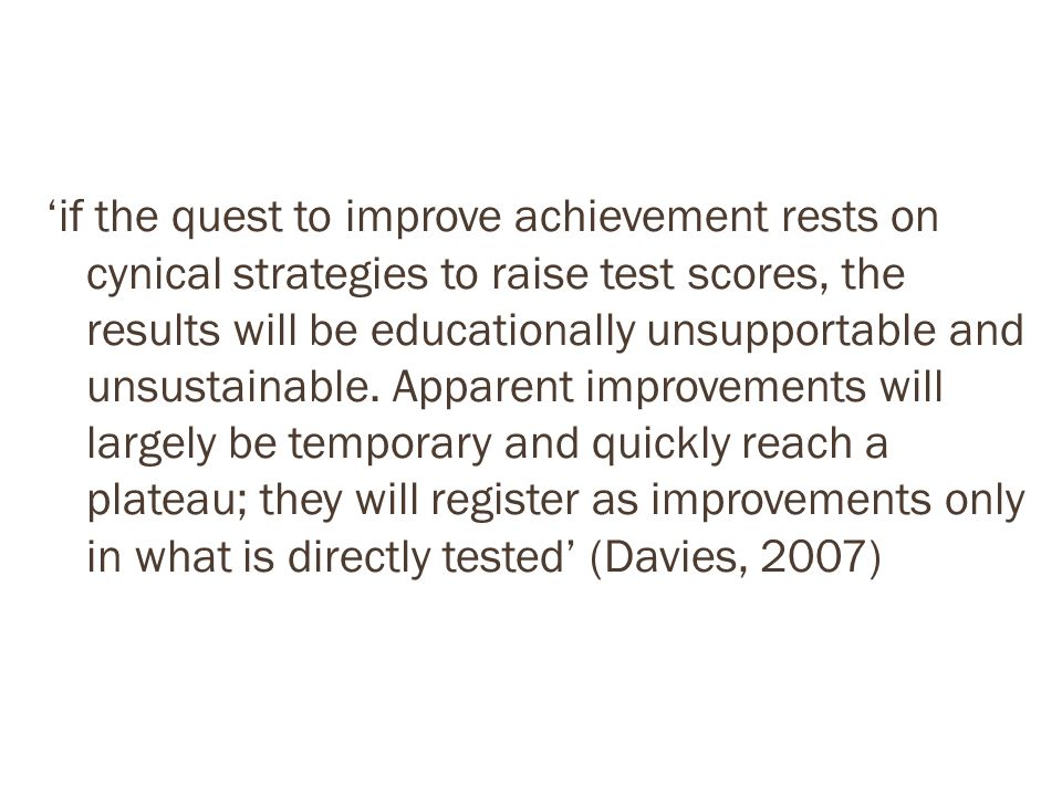'if the quest to improve achievement rests on cynical strategies to raise test scores, the results will be educationally unsupportable and unsustainable.