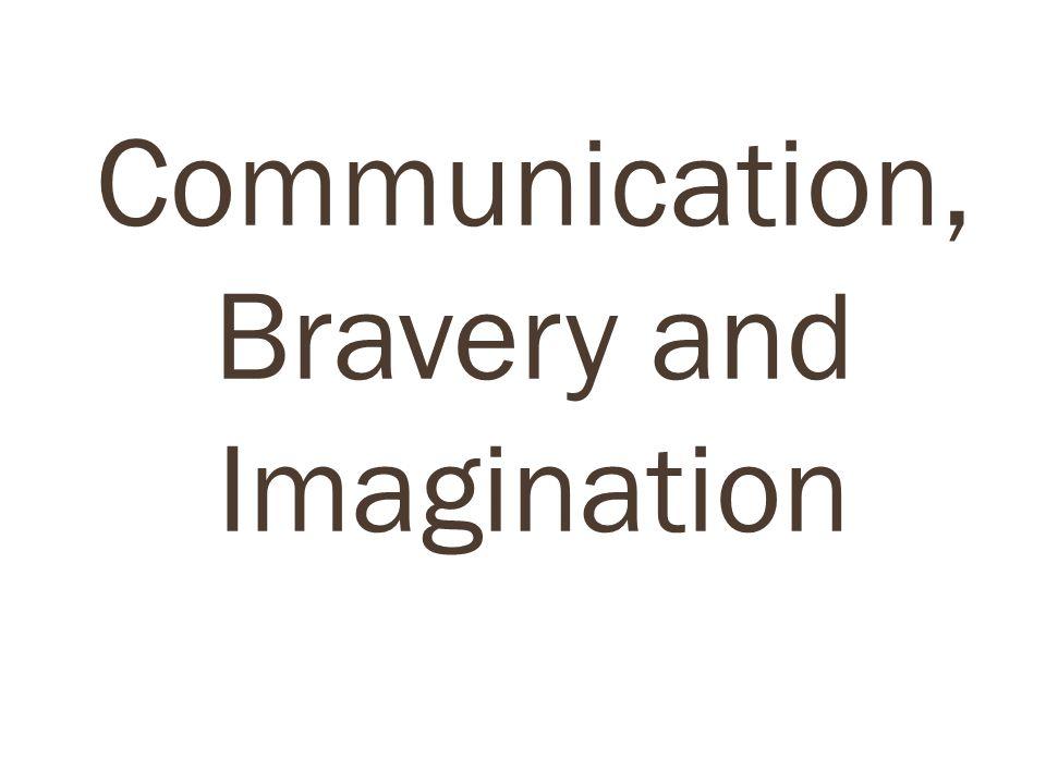 Communication, Bravery and Imagination