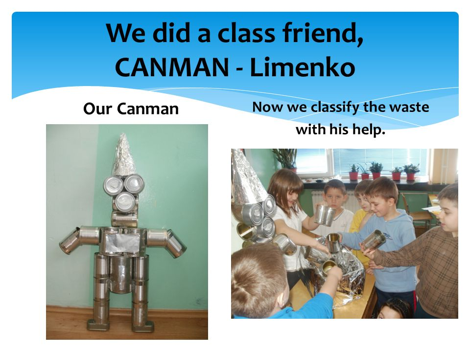 We did a class friend, CANMAN - Limenko Our Canman Now we classify the waste with his help.