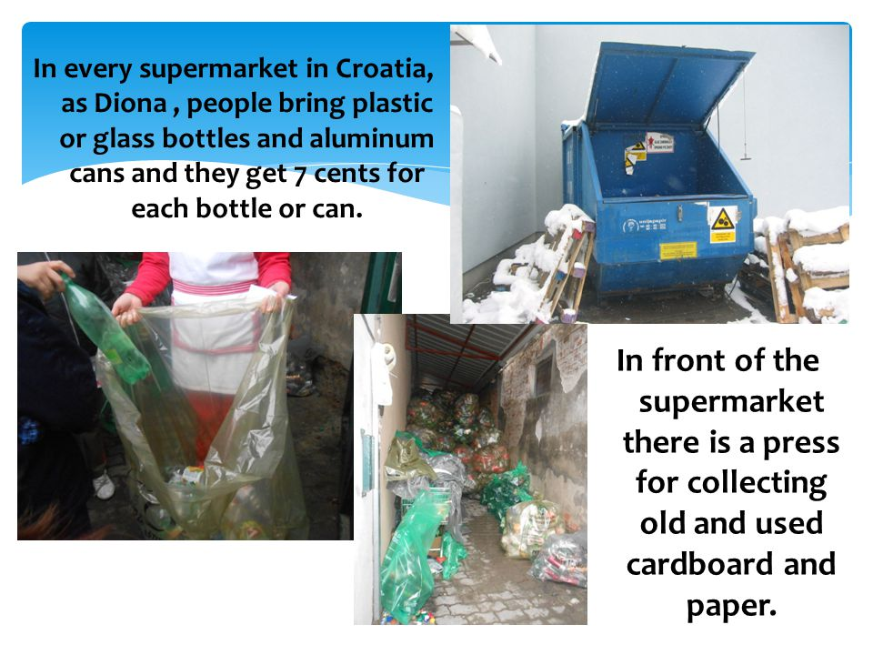 In every supermarket in Croatia, as Diona, people bring plastic or glass bottles and aluminum cans and they get 7 cents for each bottle or can.