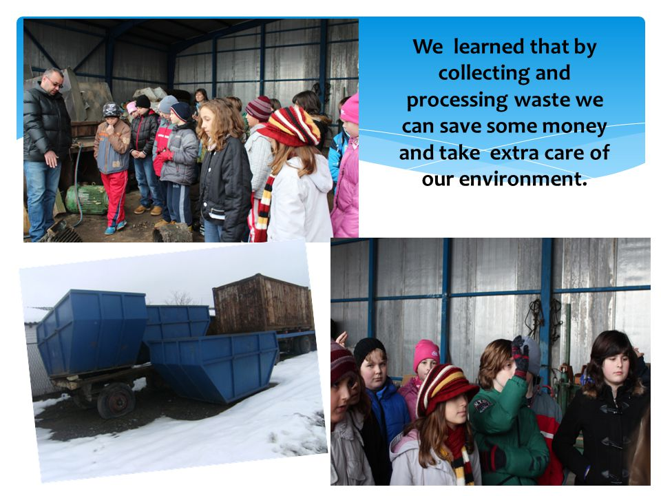 We learned that by collecting and processing waste we can save some money and take extra care of our environment.