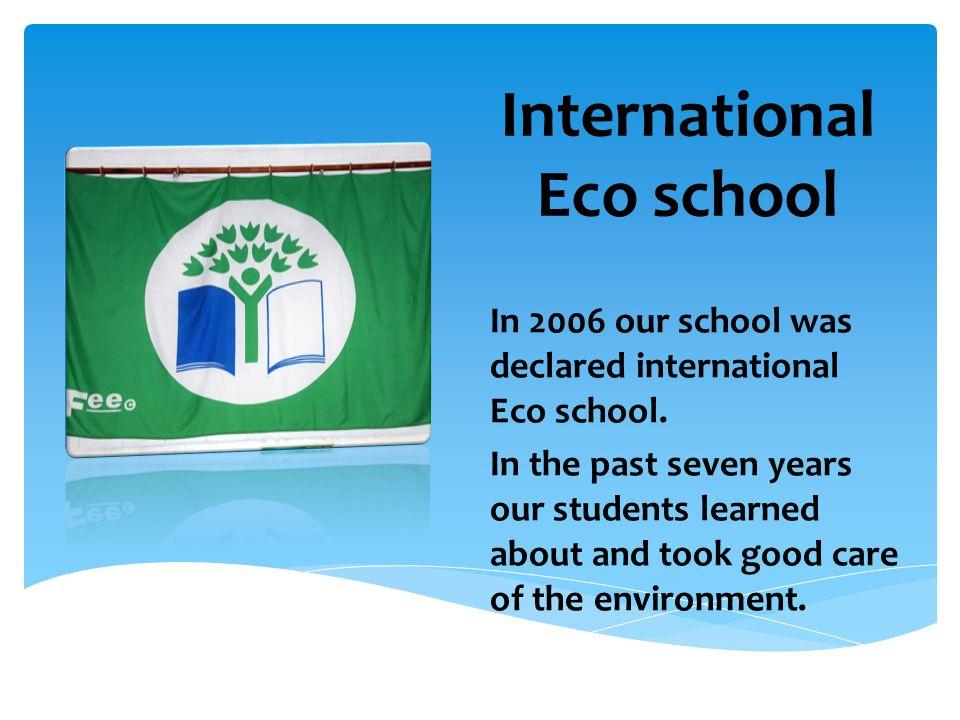 International Eco school In 2006 our school was declared international Eco school.