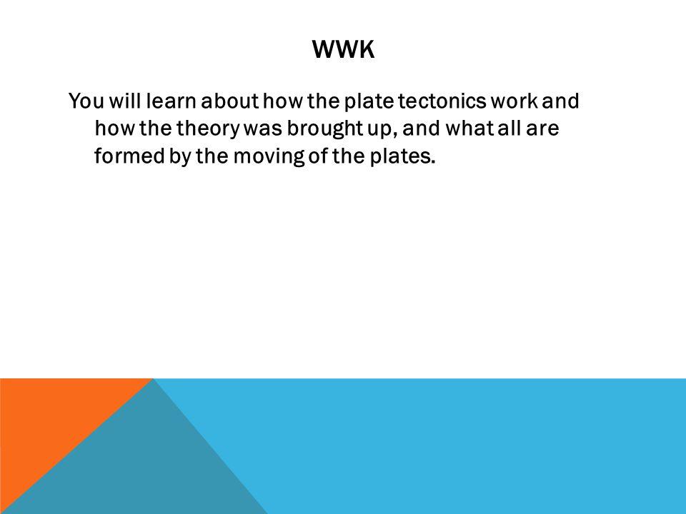 WWK You will learn about how the plate tectonics work and how the theory was brought up, and what all are formed by the moving of the plates.