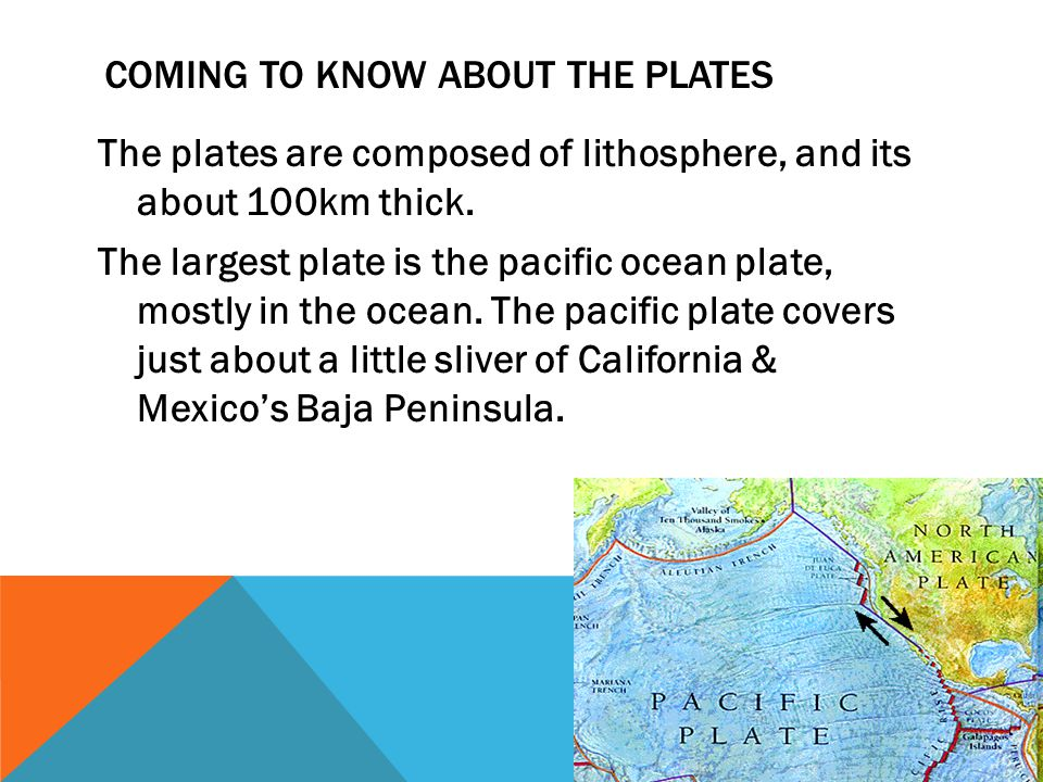 COMING TO KNOW ABOUT THE PLATES The plates are composed of lithosphere, and its about 100km thick.