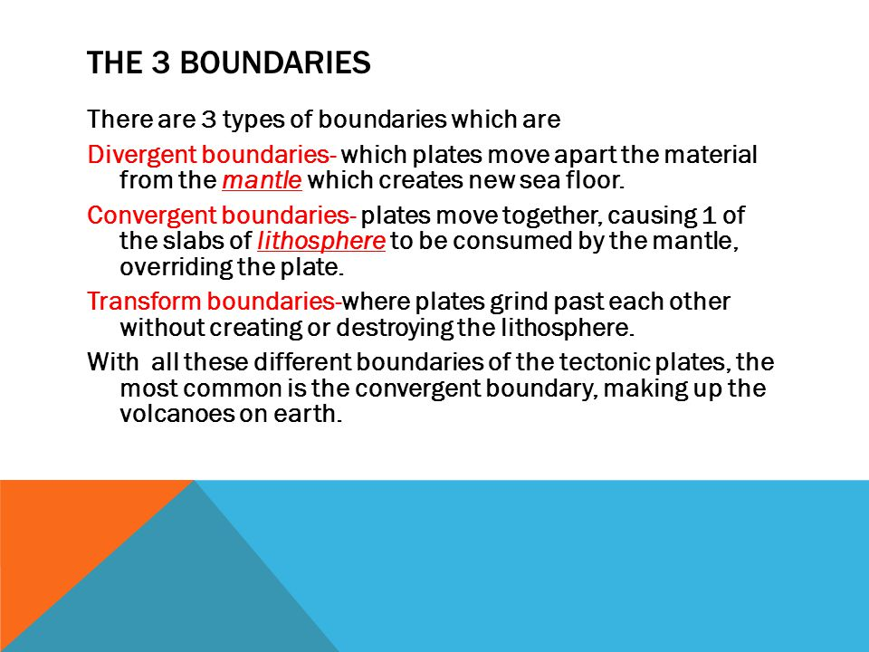 THE 3 BOUNDARIES There are 3 types of boundaries which are Divergent boundaries- which plates move apart the material from the mantle which creates new sea floor.