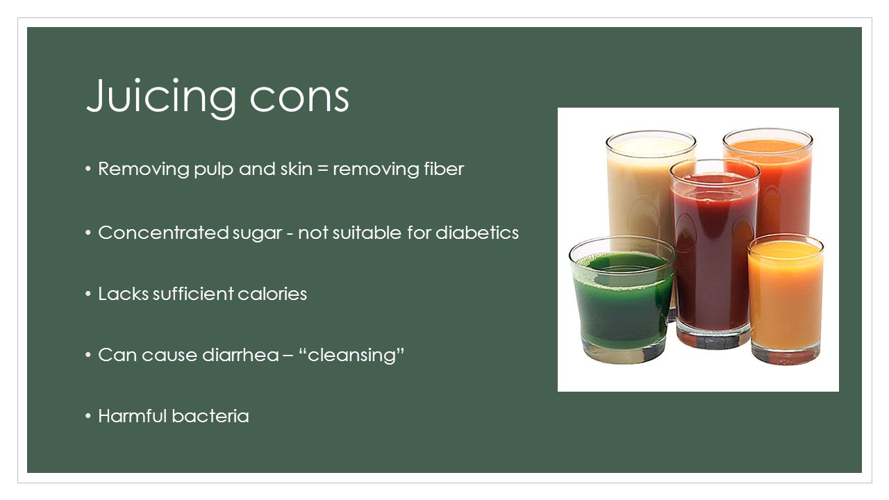 Juicing cons Removing pulp and skin = removing fiber Concentrated sugar - not suitable for diabetics Lacks sufficient calories Can cause diarrhea – cleansing Harmful bacteria