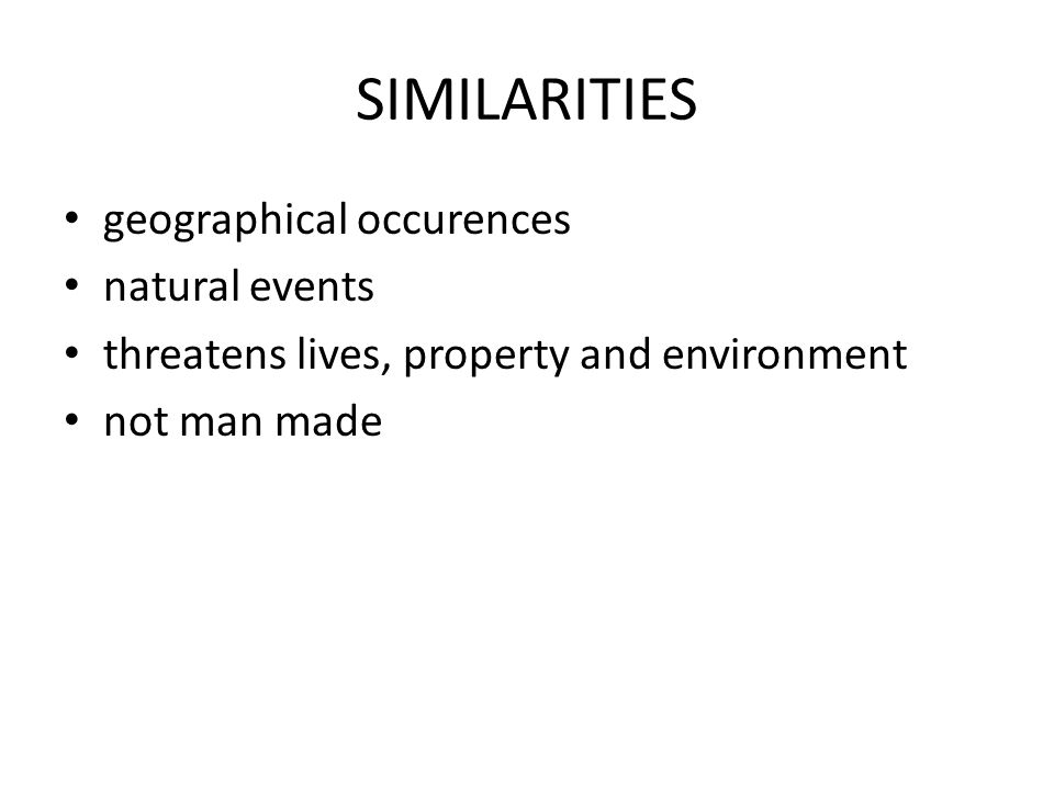 SIMILARITIES geographical occurences natural events threatens lives, property and environment not man made