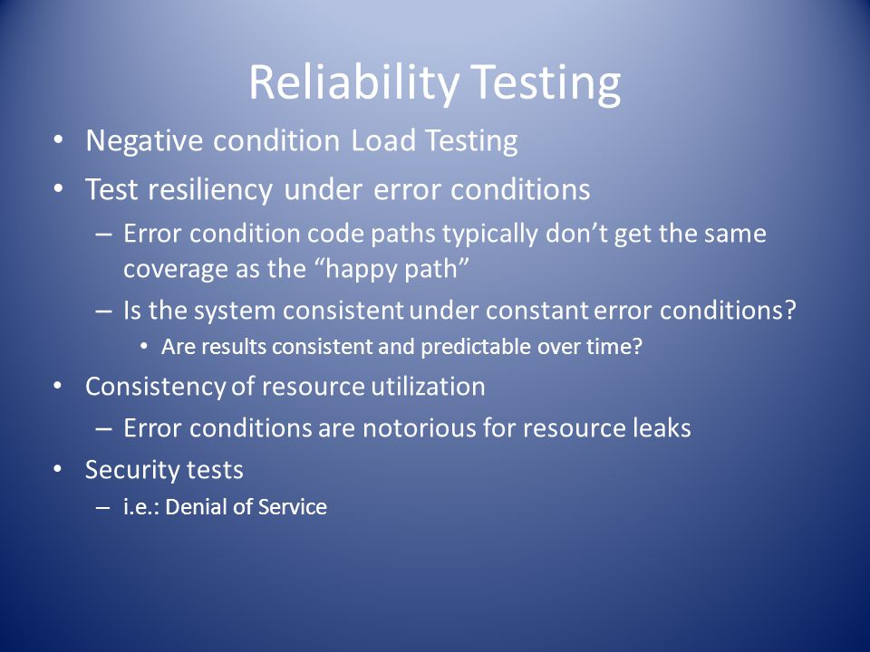 Reliability Testing Negative condition Load Testing Test resiliency under error conditions – Error condition code paths typically don't get the same c
