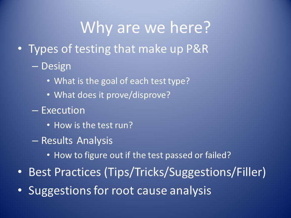 Why are we here. Types of testing that make up P&R – Design What is the goal of each test type.
