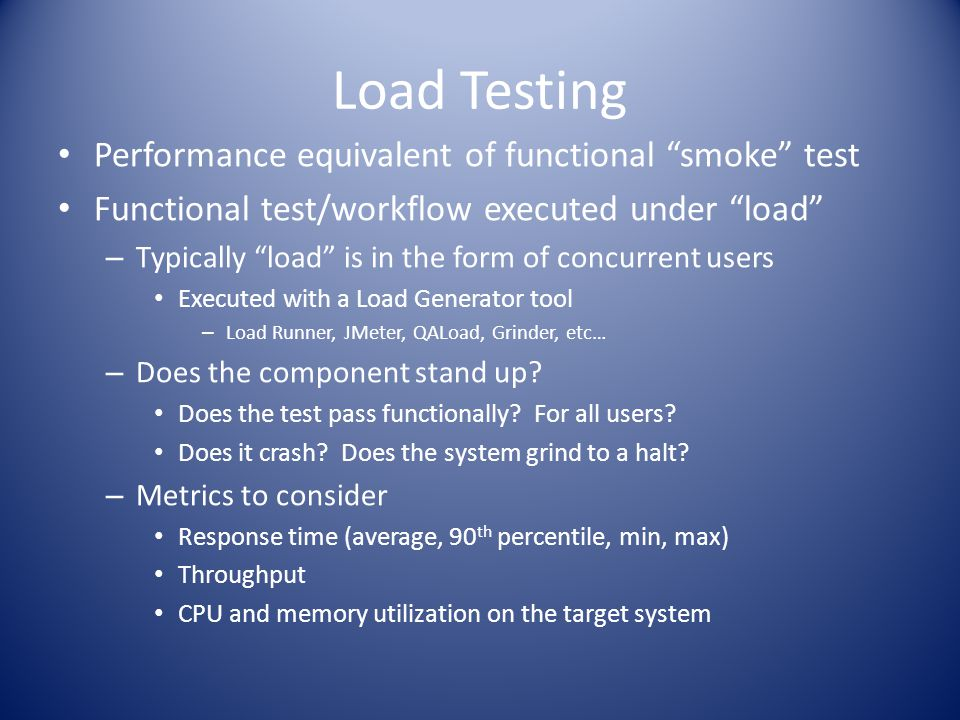 Load Testing Performance equivalent of functional smoke test Functional test/workflow executed under load – Typically load is in the form of concurrent users Executed with a Load Generator tool – Load Runner, JMeter, QALoad, Grinder, etc… – Does the component stand up.