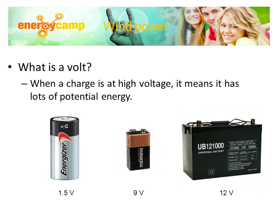 Wind power What is a volt? – When a charge is at high voltage, it means it has lots of potential energy. 1.5 V 9 V 12 V
