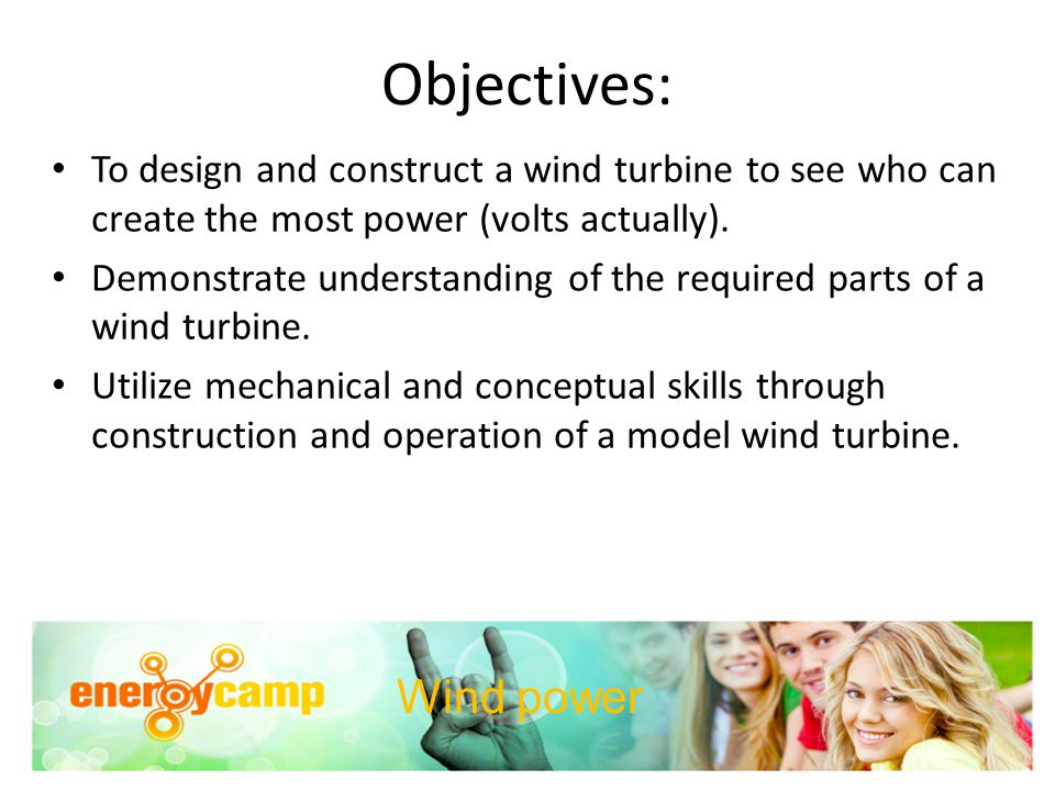 Objectives: To design and construct a wind turbine to see who can create the most power (volts actually). Demonstrate understanding of the required pa