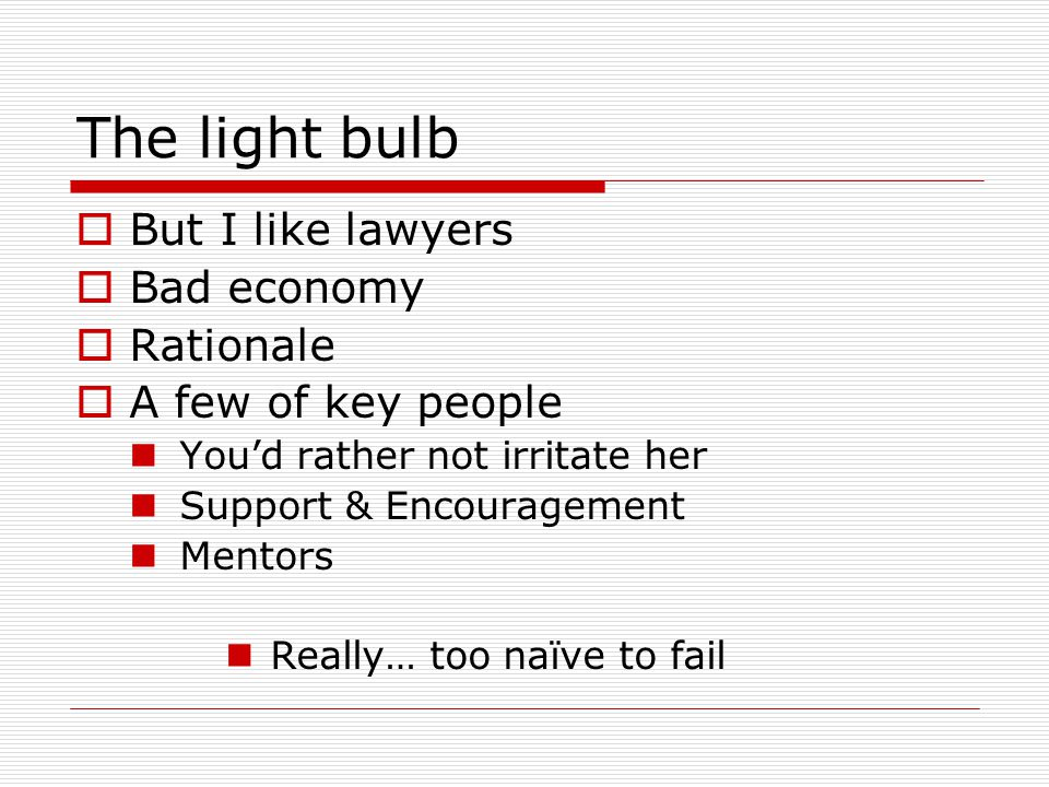 The light bulb  But I like lawyers  Bad economy  Rationale  A few of key people You'd rather not irritate her Support & Encouragement Mentors Real