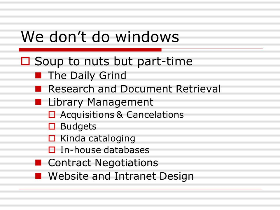 We don't do windows  Soup to nuts but part-time The Daily Grind Research and Document Retrieval Library Management  Acquisitions & Cancelations  Bu