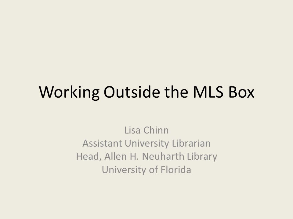 Working Outside the MLS Box Lisa Chinn Assistant University Librarian Head, Allen H. Neuharth Library University of Florida