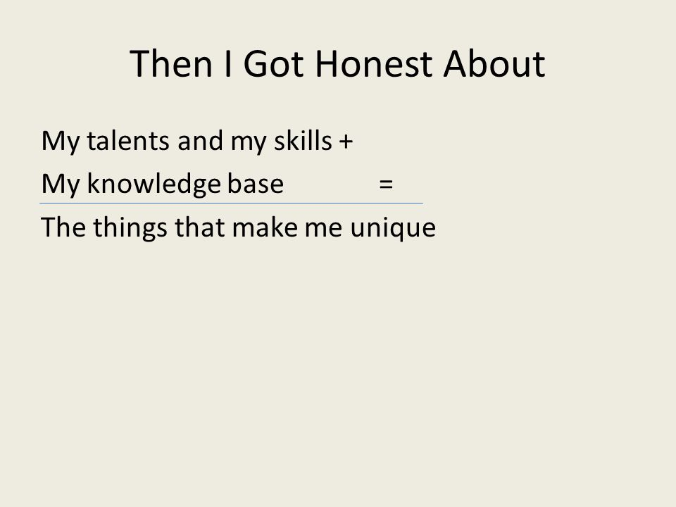 Then I Got Honest About My talents and my skills + My knowledge base = The things that make me unique