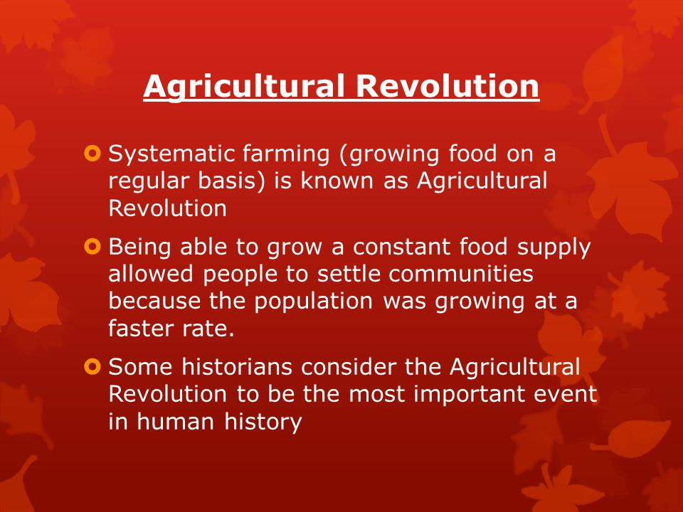 Agricultural Revolution  Systematic farming (growing food on a regular basis) is known as Agricultural Revolution  Being able to grow a constant foo