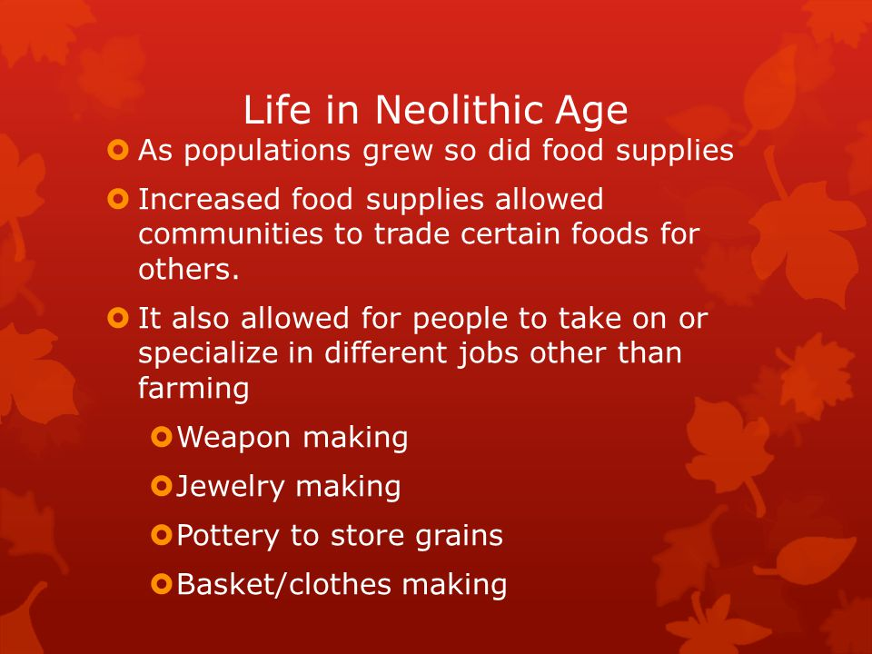 Life in Neolithic Age  As populations grew so did food supplies  Increased food supplies allowed communities to trade certain foods for others.  It