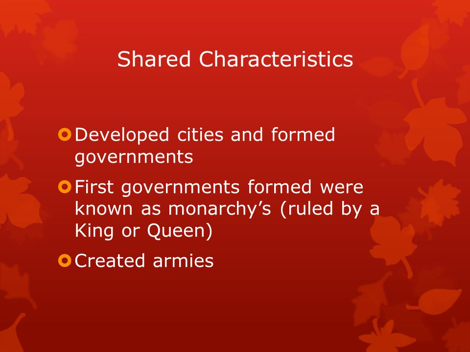Shared Characteristics  Developed cities and formed governments  First governments formed were known as monarchy's (ruled by a King or Queen)  Crea