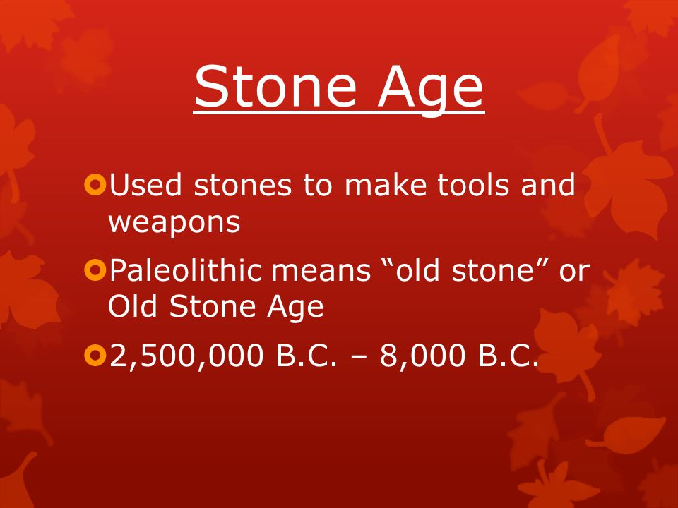"""Stone Age  Used stones to make tools and weapons  Paleolithic means """"old stone"""" or Old Stone Age  2,500,000 B.C. – 8,000 B.C."""