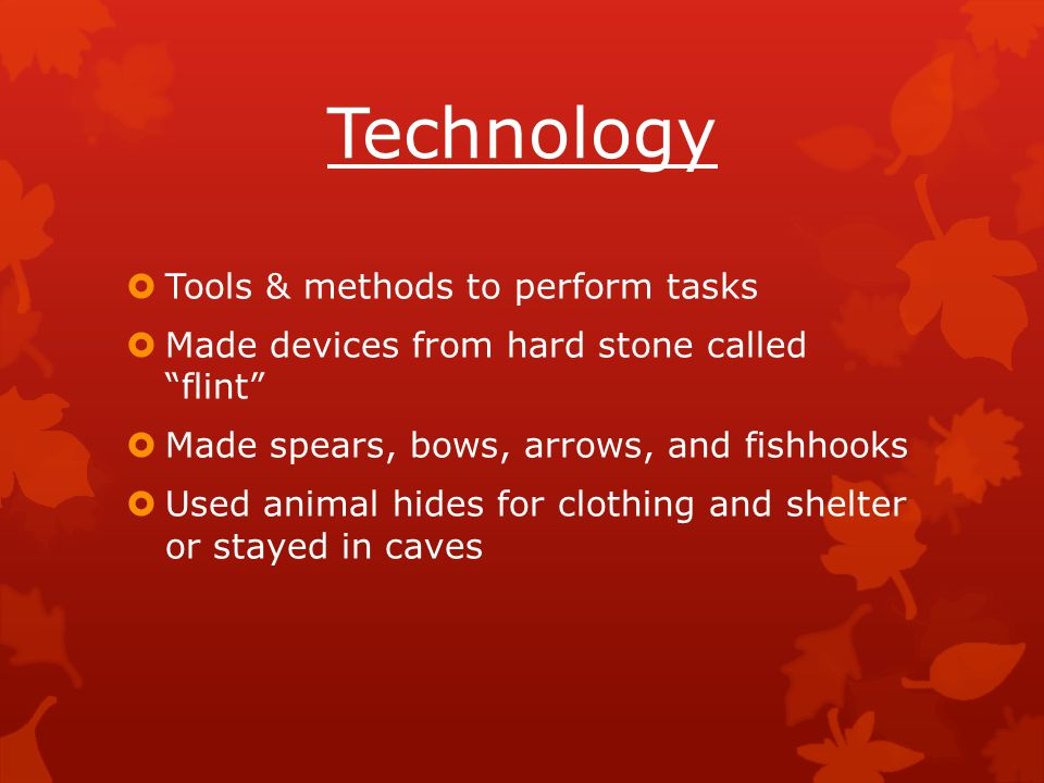"""Technology  Tools & methods to perform tasks  Made devices from hard stone called """"flint""""  Made spears, bows, arrows, and fishhooks  Used animal h"""