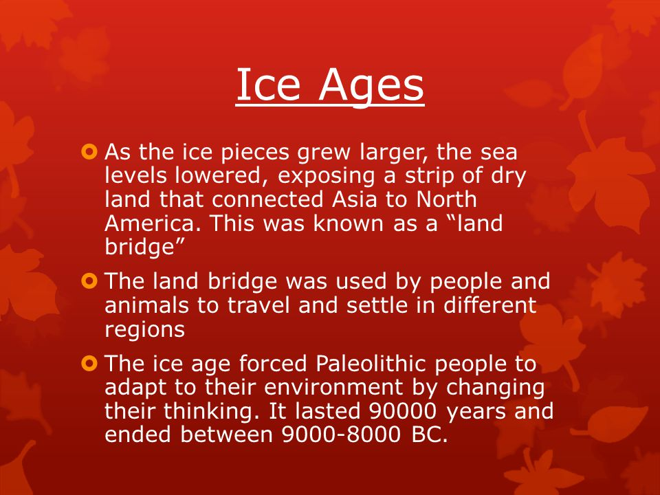 Ice Ages  As the ice pieces grew larger, the sea levels lowered, exposing a strip of dry land that connected Asia to North America. This was known as