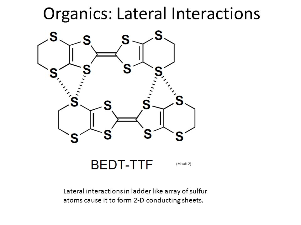 Organics: Lateral Interactions (Misaki 2) Lateral interactions in ladder like array of sulfur atoms cause it to form 2-D conducting sheets.