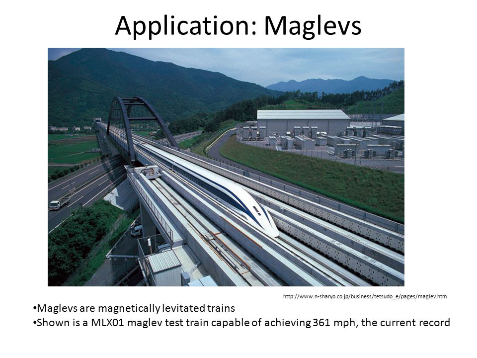 Application: Maglevs Maglevs are magnetically levitated trains Shown is a MLX01 maglev test train capable of achieving 361 mph, the current record htt