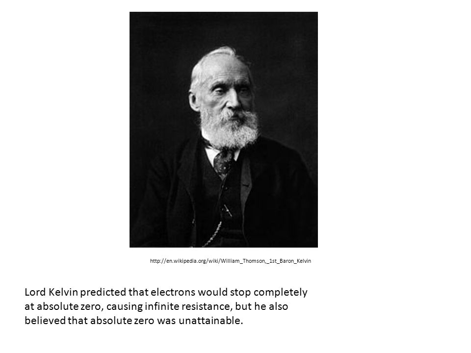 http://en.wikipedia.org/wiki/William_Thomson,_1st_Baron_Kelvin Lord Kelvin predicted that electrons would stop completely at absolute zero, causing infinite resistance, but he also believed that absolute zero was unattainable.