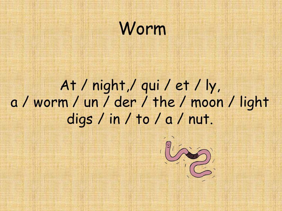 At / night,/ qui / et / ly, a / worm / un / der / the / moon / light digs / in / to / a / nut.