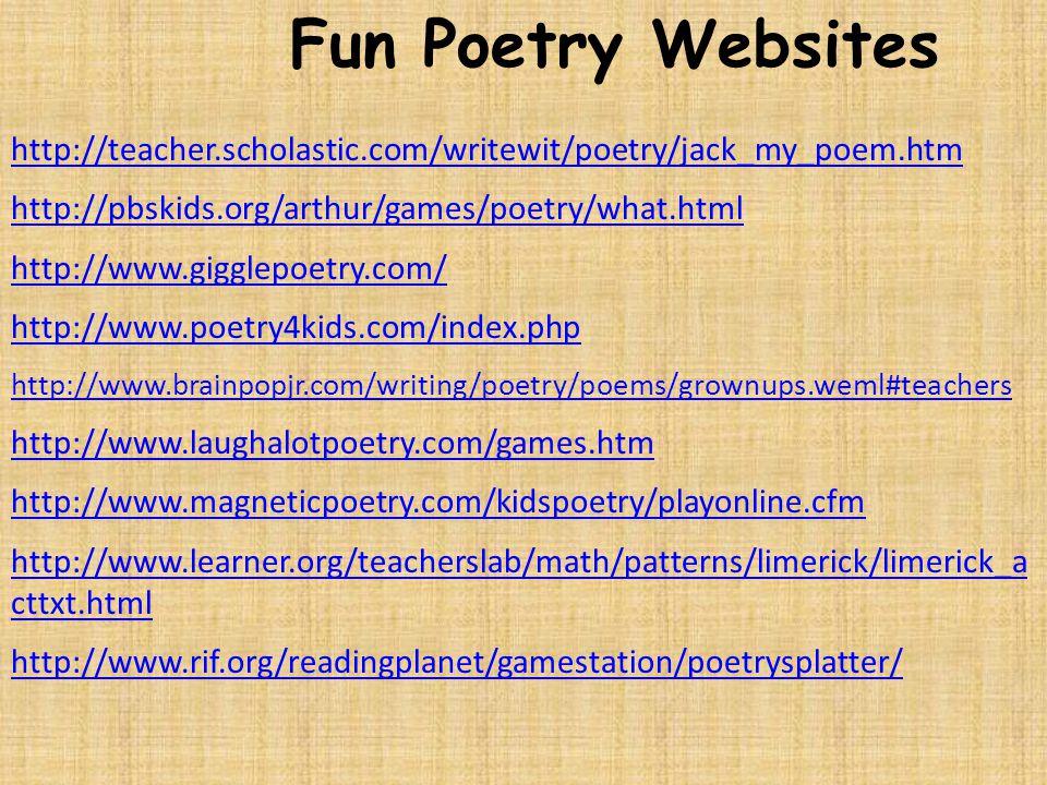 Fun Poetry Websites http://teacher.scholastic.com/writewit/poetry/jack_my_poem.htm http://pbskids.org/arthur/games/poetry/what.html http://www.gigglepoetry.com/ http://www.poetry4kids.com/index.php http://www.brainpopjr.com/writing/poetry/poems/grownups.weml#teachers http://www.laughalotpoetry.com/games.htm http://www.magneticpoetry.com/kidspoetry/playonline.cfm http://www.learner.org/teacherslab/math/patterns/limerick/limerick_a cttxt.html http://www.rif.org/readingplanet/gamestation/poetrysplatter/