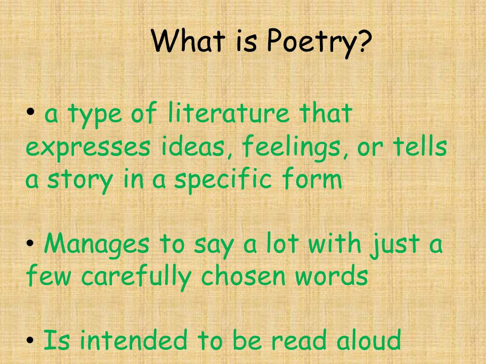 What is Poetry? a type of literature that expresses ideas, feelings, or tells a story in a specific form Manages to say a lot with just a few carefull