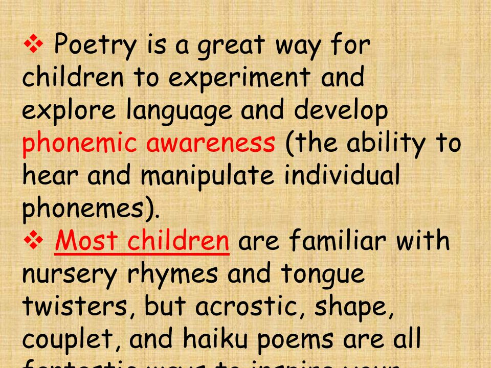  P Poetry is a great way for children to experiment and explore language and develop phonemic awareness (the ability to hear and manipulate individual phonemes).