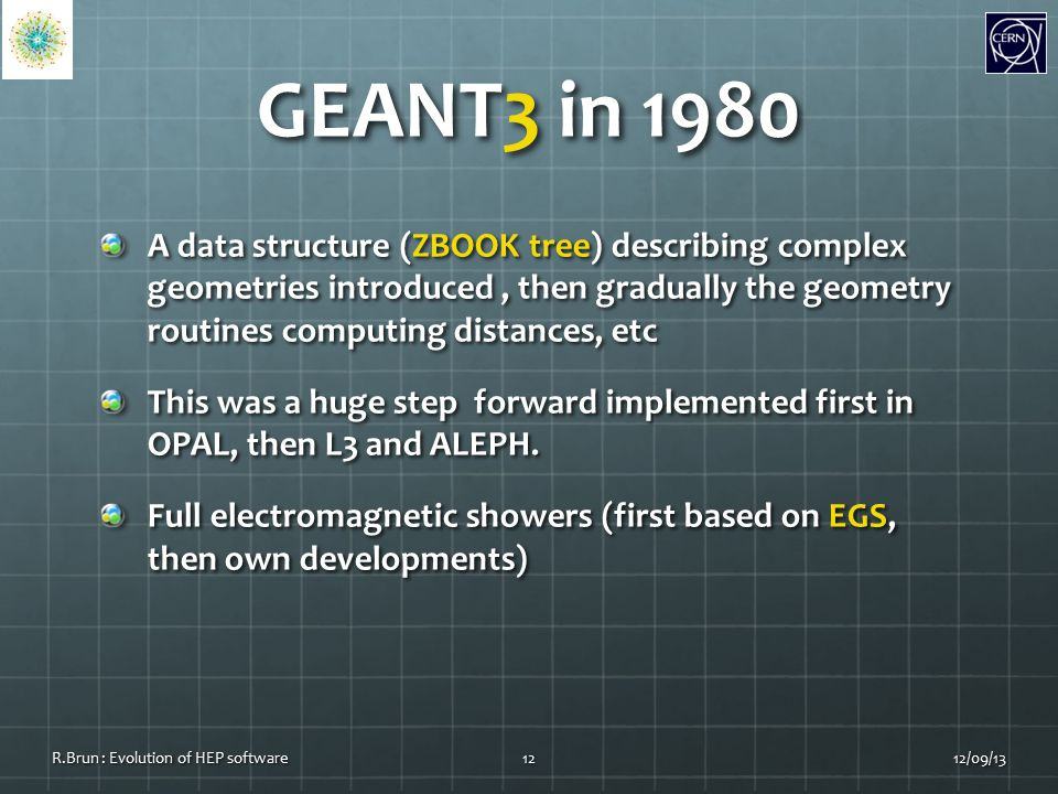 GEANT3 in 1980 A data structure (ZBOOK tree) describing complex geometries introduced, then gradually the geometry routines computing distances, etc This was a huge step forward implemented first in OPAL, then L3 and ALEPH.