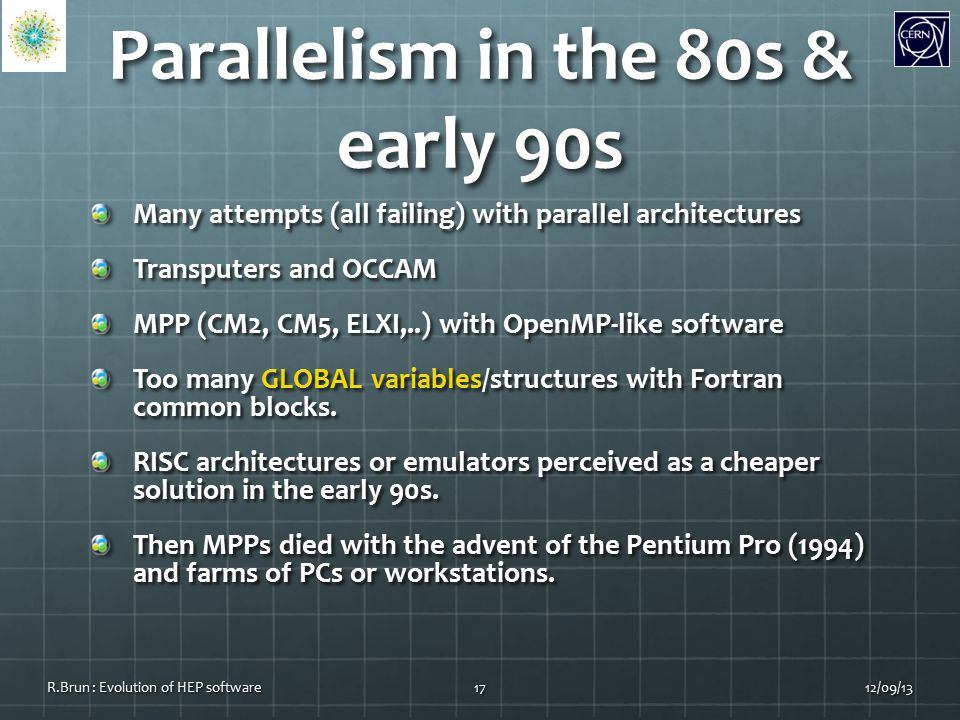 Parallelism in the 80s & early 90s Many attempts (all failing) with parallel architectures Transputers and OCCAM MPP (CM2, CM5, ELXI,..) with OpenMP-like software Too many GLOBAL variables/structures with Fortran common blocks.