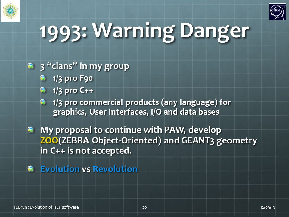 1993: Warning Danger 3 clans in my group 1/3 pro F90 1/3 pro C++ 1/3 pro commercial products (any language) for graphics, User Interfaces, I/O and data bases My proposal to continue with PAW, develop ZOO(ZEBRA Object-Oriented) and GEANT3 geometry in C++ is not accepted.