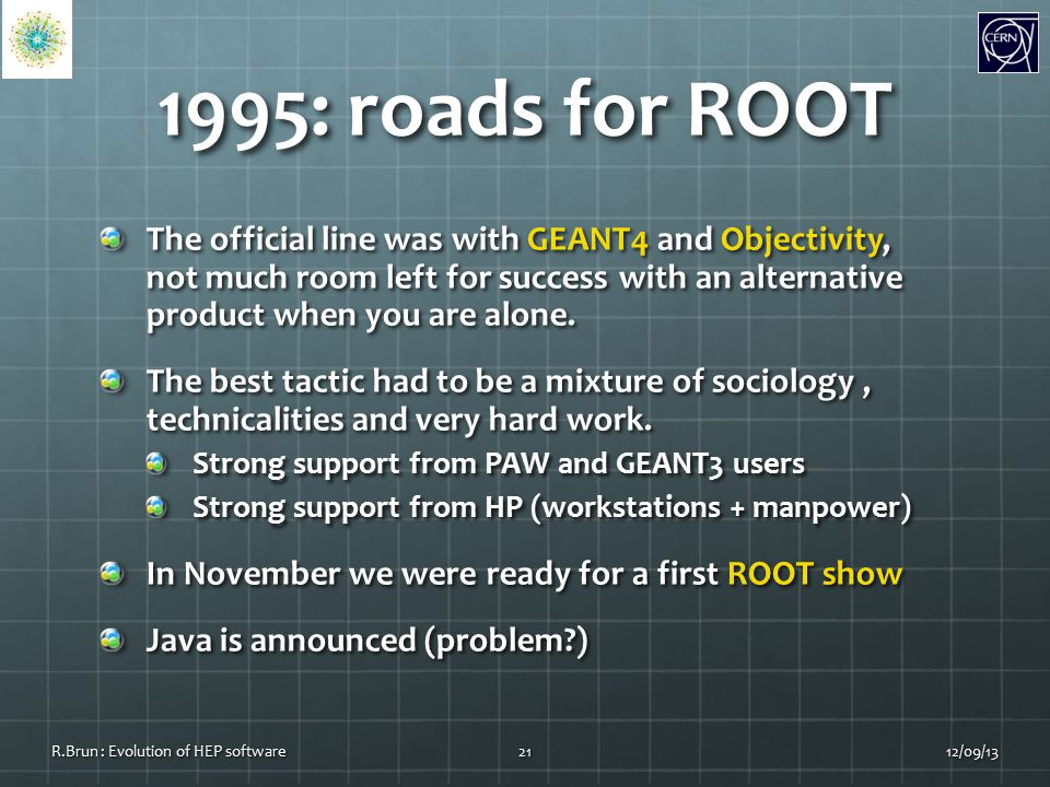 1995: roads for ROOT The official line was with GEANT4 and Objectivity, not much room left for success with an alternative product when you are alone.