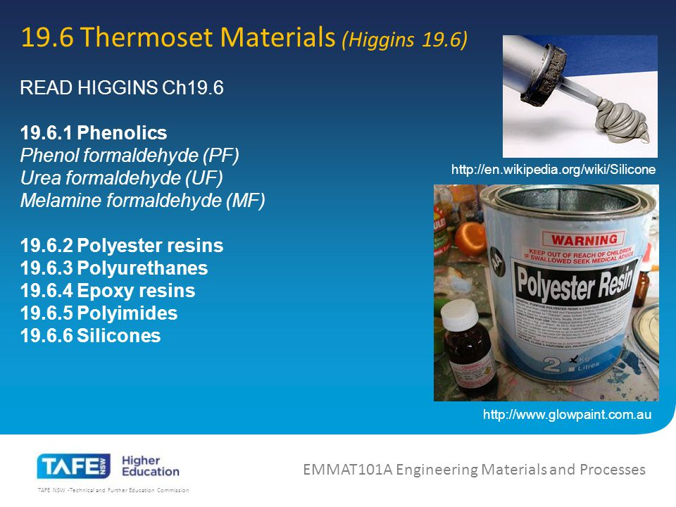 TAFE NSW -Technical and Further Education Commission 19.6 Thermoset Materials (Higgins 19.6) EMMAT101A Engineering Materials and Processes READ HIGGINS Ch19.6 19.6.1 Phenolics Phenol formaldehyde (PF) Urea formaldehyde (UF) Melamine formaldehyde (MF) 19.6.2 Polyester resins 19.6.3 Polyurethanes 19.6.4 Epoxy resins 19.6.5 Polyimides 19.6.6 Silicones http://www.glowpaint.com.au http://en.wikipedia.org/wiki/Silicone