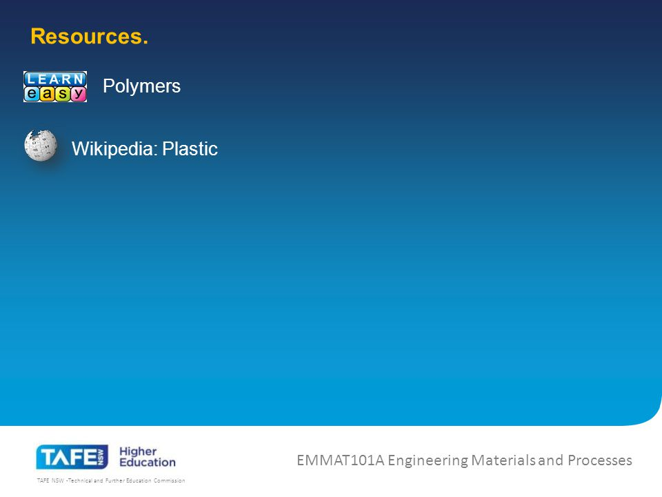 TAFE NSW -Technical and Further Education Commission EMMAT101A Engineering Materials and Processes Wikipedia: Plastic Resources.