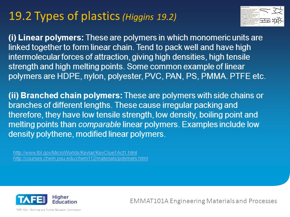 TAFE NSW -Technical and Further Education Commission 19.4 Thermoplastic materials (Higgins 19.4) EMMAT101A Engineering Materials and Processes READ HIGGINS Ch19.4 19.4.1 Vinyl plastics Polyethylene (PE) Polyvinyl chloride (PVC) Polyvinyl acetate (PVA) Polyvinyl acetate/chloride copolymers Polyethylene-vinyl acetate (EVA) Polypropylene (PP) Polypropylene-ethylene copolymers Polystyrene (PS) Acrylonitrile-butadiene-styrene (ABS) PVC boat: Wikipedia